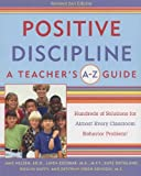 Positive Discipline: A Teacher's A-Z Guide, Revised 2nd Edition: Hundreds of Solutions for Every Possible Classroom Behavior Problem