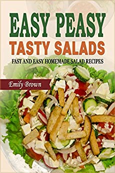 Easy Peasy Tasty Salads: A Salad Cookbook of Fast and Easy Homemade Salad Recipes by [Brown, Emily]