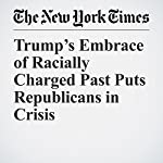 Trump's Embrace of Racially Charged Past Puts Republicans in Crisis | Jeremy W. Peters,Jonathan Martin,Jack Healy