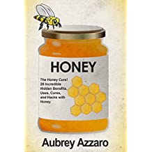 Honey: The Honey Cure! 28 Incredible Hidden Benefits, Uses, Cures and Hacks with Honey (Allergy Relief - Natural Cures - Home Remedies - Herbal Treatments)