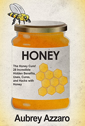 Honey: The Honey Cure! 28 Incredible Hidden Benefits, Uses, Cures and Hacks  with Honey (Allergy Relief - Natural Cures - Home Remedies - Herbal