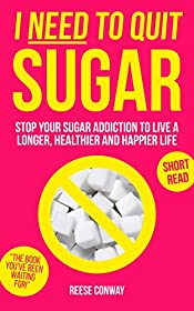 I Need to Quit Sugar: Stop Your Sugar Addiction to Live a Longer, Healthier and Happier Life