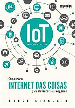 """IoT: Como Usar a """"Internet Das Coisas"""" Para Alavancar Seus Negócios por [Sinclair, Bruce]"""