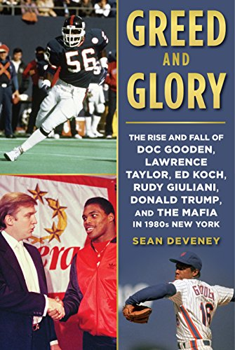 Greed and Glory: The Rise and Fall of Doc Gooden, Lawrence Taylor, Ed Koch, Rudy Giuliani, Donald Trump, and the Mafia in 1980s New York