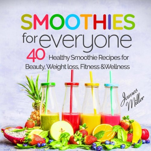 Smoothies for Everyone: 40 Healthy Smoothie Recipes for Beauty, Weight loss, Fitness and Wellness by James Miller