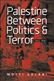 Palestine between Politics and Terror, 1945Ð1947 (The Schusterman Series in Israel Studies), Motti Golani, 1611684501