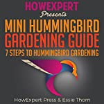 Mini Hummingbird Gardening Guide: 7 Steps to Hummingbird Gardening |  HowExpert Press,Essie Thorn