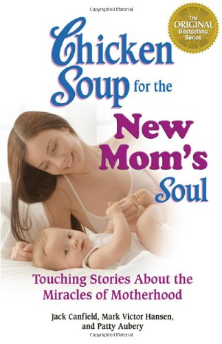 Chicken Soup for the New Mom's Soul: Touching Stories about Miracles of Motherhood (Chicken Soup for the Soul)