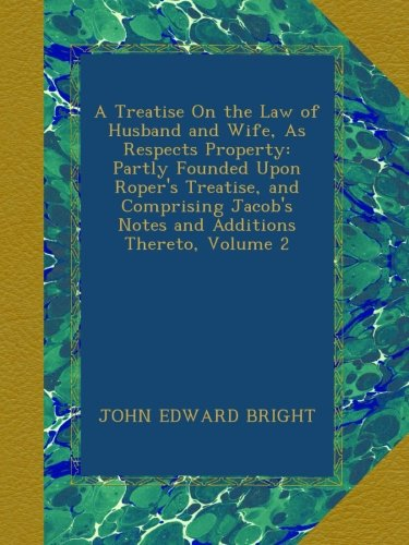 Download A Treatise On the Law of Husband and Wife, As Respects Property: Partly Founded Upon Roper's Treatise, and Comprising Jacob's Notes and Additions Thereto, Volume 2 pdf