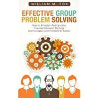 Effective Group Problem Solving: How to Broaden Participation, Improve Decision Making, and Increase Commitment to Action