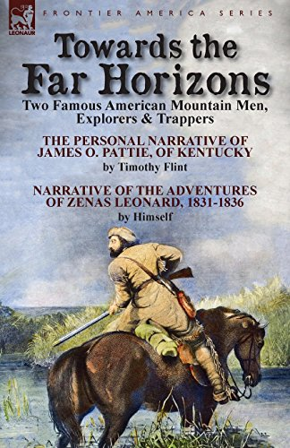 Towards the Far Horizons: Two Famous American Mountain Men, Explorers & Trappers-The Personal Narrative of James O. Pattie, of Kentucky by Timothy ... of Zenas Leonard 1831-1836 by Himself