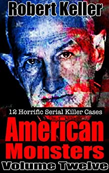 True Crime: American Monsters Vol. 12: 12 Horrific American Serial Killers (Serial Killers US) by [Keller, Robert]