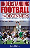 Understanding Football for Beginners: How to Understand Football in Less Than an Hour