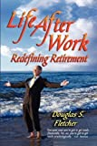 life after work redefining retirement a step by step guide to balancing your life and achieving bliss in the wisdom years by douglas s fletcher 2007 paperback