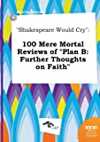 Shakespeare Would Cry: 100 Mere Mortal Reviews of Plan B: Further Thoughts on Faith