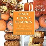 Once Upon a Pumpkin: 50 Creative Pumpkin Seasoned, Flavored, Shaped, & Spiced Recipes