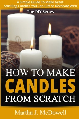 How To Make Candles From Scratch:: A Simple Guide To Make Great Smelling Candle You Can Gift or Decorate With