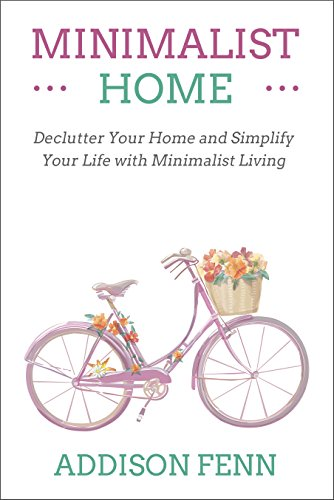 Minimalist Home: Declutter Your Home and Simplify Your Life with Minimalist Living by Addison Fenn