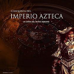 La Conquista del Imperio Azteca: La caída del reino dorado [The Conquest of the Aztec Empire: The Fall of the Golden Kingdom]