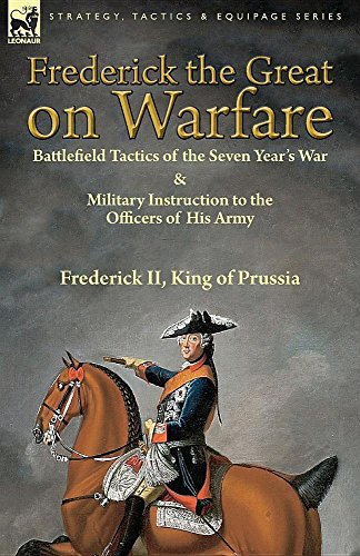 Frederick the Great on Warfare: Battlefield Tactics of the Seven Year's War & Military Instruction to the Officers of His Army by Frederick II, King of - Prussia Of King