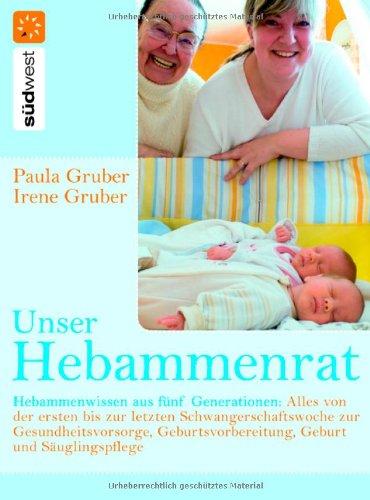 Unser Hebammenrat: Hebammenwissen aus fünf Generationen: Alles von der ersten bis zur letzten Schwangerschaftswoche, zur Gesundheitsvorsorge, Geburtsvorbereitung, Geburt und Säuglingspflege