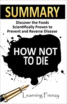 Book Summary: How Not To Die: - Dr. Michael Greger and Gene Stone: Discover the Foods Scientifically Proven to Prevent and Reverse Disease