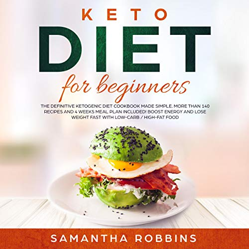 Keto Diet for Beginners: The Definitive Ketogenic Diet Cookbook Made Simple. More than 140 Recipes and 4 Weeks Meal Plan Included! Boost Energy and Lose Weight Fast with Low-Carb / High-Fat Food by Samantha Robbins