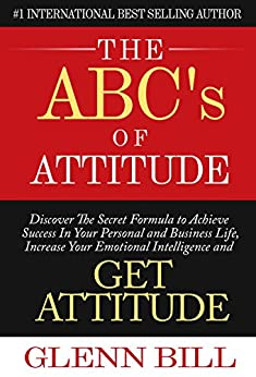 The ABCs of Attitude: Discover Your Secret Formula to Achieve Success in Your Personal and Business Life, Increase Your Emotional Intelligence and GET ATTITUDE! (Attitude Is Everything) by [Bill, Glenn]