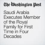 Saudi Arabia Executes Member of the Royal Family for First Time in Four Decades | Max Bearak,Brian Murphy