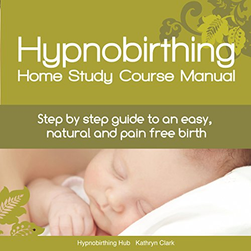 Hypnobirthing Home Study Course Manual: Step-by-Step Guide to an Easy, Natural and Pain Free Birth by Hypnobirthing Hub