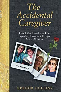The Accidental Caregiver: How I Met, Loved, And Lost Legendary Holocaust Refugee Maria Altmann by Gregor Collins ebook deal