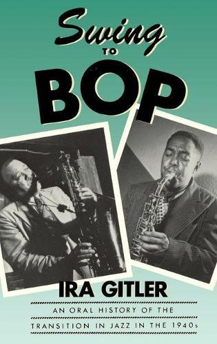 Swing to Bop: An Oral History of the Transition in Jazz in the 1940s (Swing Jazz History)