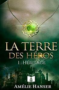 La terre des héros, tome 1 : Héritage par Amélie Hanser