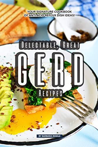 Delectable, Great GERD Recipes: Your Signature Cookbook of Anti Acid Reflux Dish Ideas!