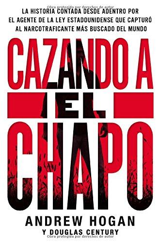 Cazando a El Chapo: La historia contada desde adentro por el agente de la ley estadounidense que capturó al narcotraficante más buscado del mundo (Spanish Edition)