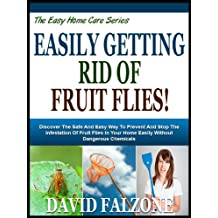 EASILY GETTING RID OF FRUIT FLIES!: Discover The Safe And Easy Way To Prevent And Stop The Infestation Of Fruit Flies In Your Home Easily Without Dangerous ... (The Easy Home Care Series Book 5)