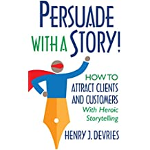 Persuade With a Story!: How to Attract Clients and Customers With Heroic Storytelling