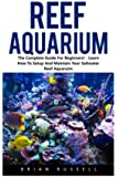 Reef Aquarium: The Complete Guide For Beginners! - Learn How To Setup And Maintain Your Saltwater Reef Aquaruim! (Reef Aquarium, Reef Aquarium Book, Saltwater Aquarium)