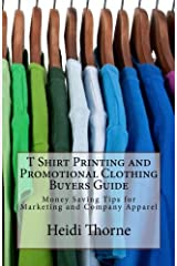 T Shirt Printing and Promotional Clothing Buyers Guide: Money Saving Tips for Marketing and Company Apparel Paperback