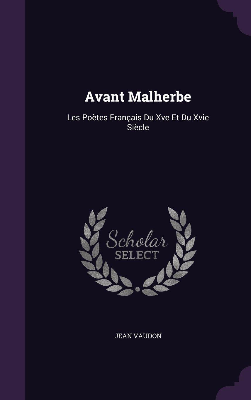 Download Avant Malherbe: Les Poetes Francais Du Xve Et Du Xvie Siecle pdf epub
