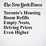 Toronto's Housing Boom Refills Empty Nests, Driving Prices Even Higher | Ian Austen