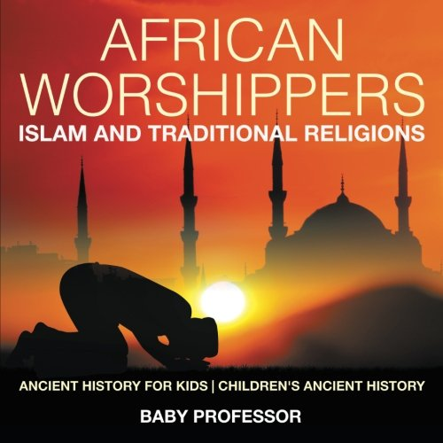 African Worshippers: Islam and Traditional Religions - Ancient History for Kids  Children's Ancient History pdf epub