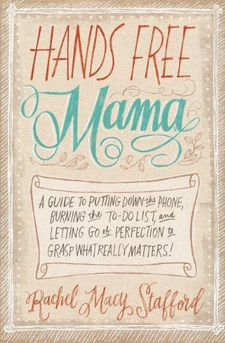 By Rachel Macy Stafford - Hands Free Mama: A Guide to Putting Down the Phone, Burning the To-Do List, and Letting Go of Perfection to Grasp What Really Matters! (12.8.2013)