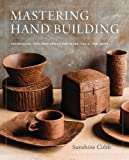 Mastering Hand Building: Techniques, Tips, and Tricks for Slabs, Coils, and More Pdf Epub Mobi