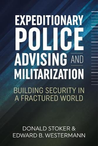 Expeditionary Police Advising and Militarization: Building Security in a Fractured World (Military History Series)