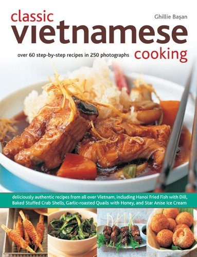Classic Vietnamese Cooking: Over 60 step-by-step recipes in 250 photographs by Ghillie Basan