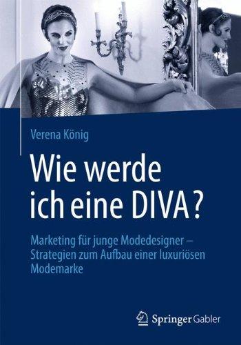 Wie Werde Ich Eine Diva?: Marketing für Junge Modedesigner - Strategien zum Aufbau Einer Luxuriösen Modemarke (German Edition)