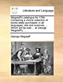 Wagstaff's Catalogue for 1769 Containing a Choice Collection of Books Lately Purchased, in All Languages, Arts and Sciences, Which Will Be Sold, George Wagstaff, 1170412831