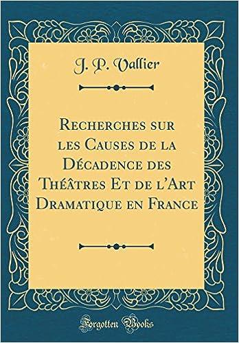 Book Recherches Sur Les Causes de la Decadence Des Theatres Et de L'Art Dramatique En France (Classic Reprint) (French Edition)
