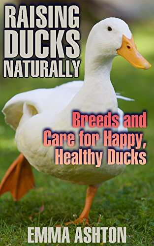 Raising Ducks Naturally: Breeds and Care for Happy, Healthy Ducks: (Breeds, Care, Health) by [Ashton, Emma ]